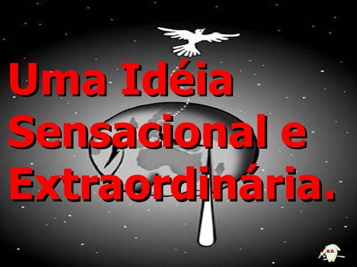 Uma Idéia Sensacional e Extraordinária.               M.R.