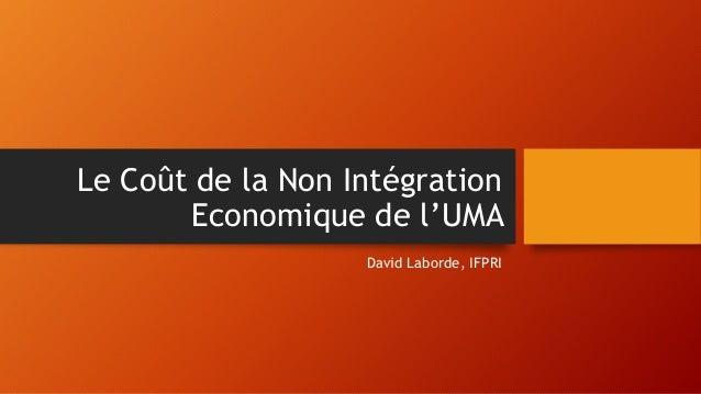 Le Coût de la Non Intégration Economique de l'UMA David Laborde, IFPRI