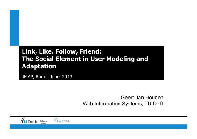 Delft University of Technology Link, Like, Follow, Friend: The Social Element in User Modeling and Adaptation UMAP, Rome, ...