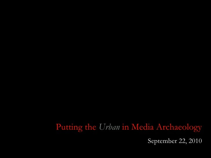 Putting the  Urban  in Media Archaeology September 22, 2010