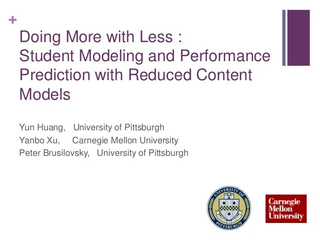 + Doing More with Less : Student Modeling and Performance Prediction with Reduced Content Models Yun Huang, University of ...