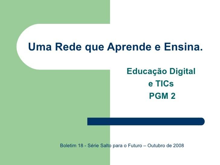 Uma Rede que Aprende e Ensina. Educação Digital  e TICs  PGM 2 Boletim 18 - Série Salto para o Futuro – Outubro de 2008