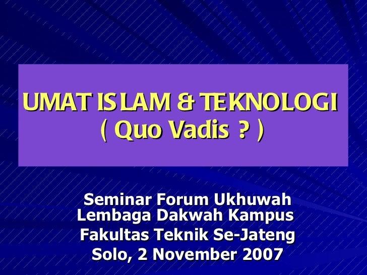UMAT ISLAM & TEKNOLOGI  ( Quo Vadis ? ) Seminar Forum Ukhuwah Lembaga Dakwah Kampus  Fakultas Teknik Se-Jateng Solo, 2 Nov...