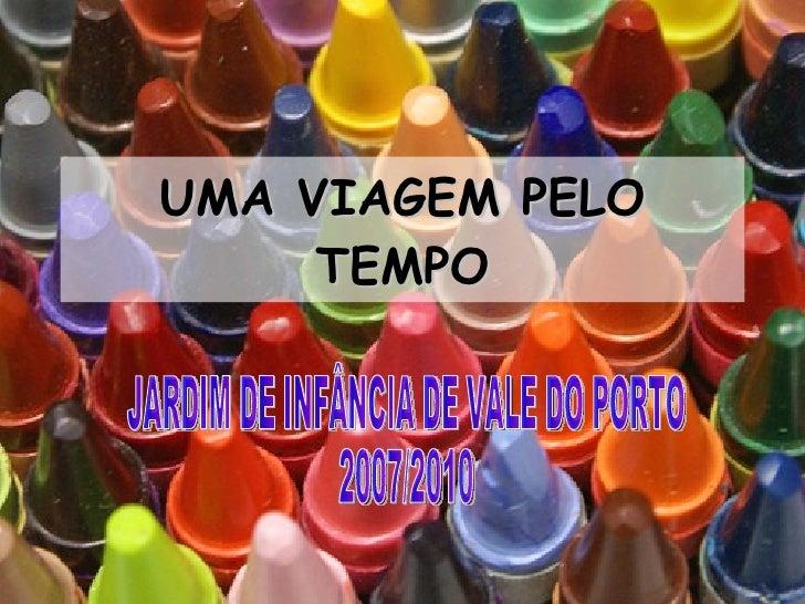 UMA VIAGEM PELO TEMPO JARDIM DE INFÂNCIA DE VALE DO PORTO 2007/2010