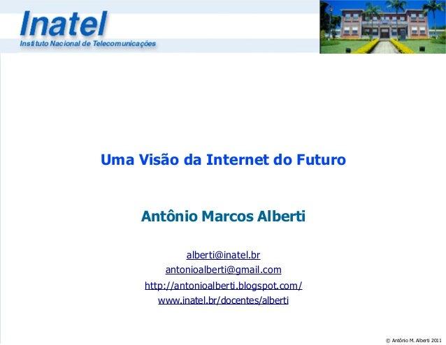 © Antônio M. Alberti 2011 Uma Visão da Internet do Futuro Antônio Marcos Alberti alberti@inatel.br antonioalberti@gmail.co...
