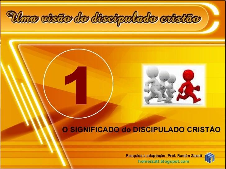 O SIGNIFICADO do DISCIPULADO CRISTÃO  Pesquisa e adaptação: Prof. Ramón Zazatt homerzatt.blogspot.com 1