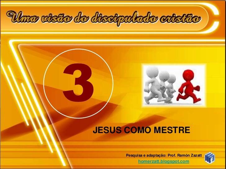 3JESUS COMO MESTRE     Pesquisa e adaptação: Prof. Ramón Zazatt           homerzatt.blogspot.com