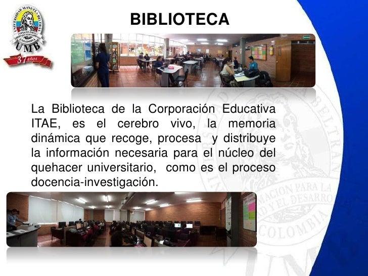 BIBLIOTECALa Biblioteca de la Corporación EducativaITAE, es el cerebro vivo, la memoriadinámica que recoge, procesa y dist...
