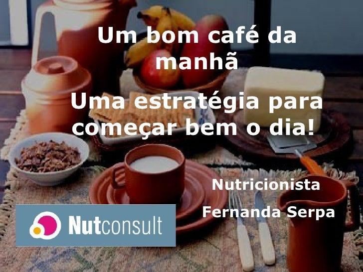 Nutricionista  Fernanda Serpa Um bom café da manhã Uma estratégia para começar bem o dia!