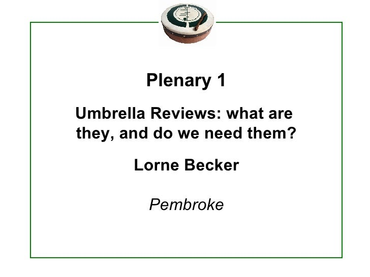 Plenary 1 Umbrella Reviews: what are  they, and do we need them? Lorne Becker Pembroke