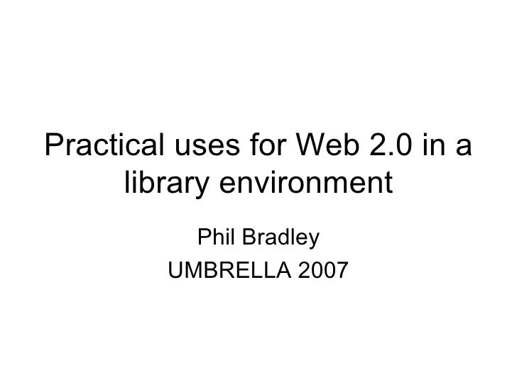Practical uses for Web 2.0 in a library environment Phil Bradley UMBRELLA 2007