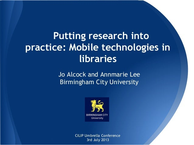 Putting research into practice: Mobile technologies in libraries Jo Alcock and Annmarie Lee Birmingham City University  CI...