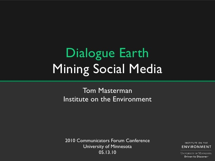 Dialogue Earth Mining Social Media         Tom Masterman  Institute on the Environment       2010 Communicators Forum Conf...