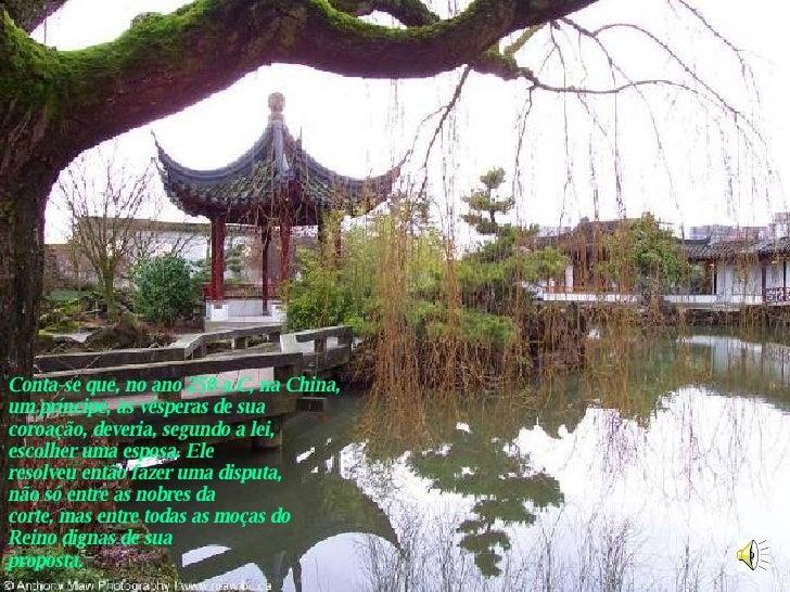 Conta-se que, no ano 250 a.C, na China,  um príncipe, às vésperas de sua coroação, deveria, segundo a lei,  escolher uma e...