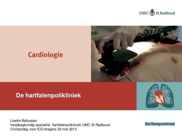 De hartfalenpolikliniekLisette BaltussenVerpleegkundig specialist hartfalenpolikliniek UMC St RadboudContactdag voor ICD-d...