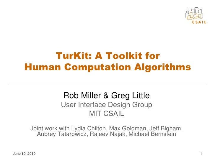 1<br />TurKit: A Toolkit for Human Computation Algorithms<br />Rob Miller & Greg Little<br />User Interface Design Group<b...