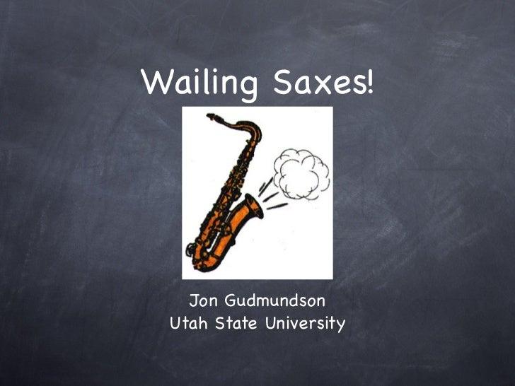 Wailing Saxes!   Jon Gudmundson Utah State University