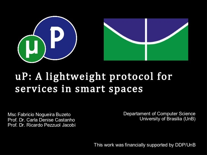 uP: A lightweight protocol for services in smart spaces Msc Fabricio Nogueira Buzeto Prof. Dr. Carla Denise Castanho Prof....