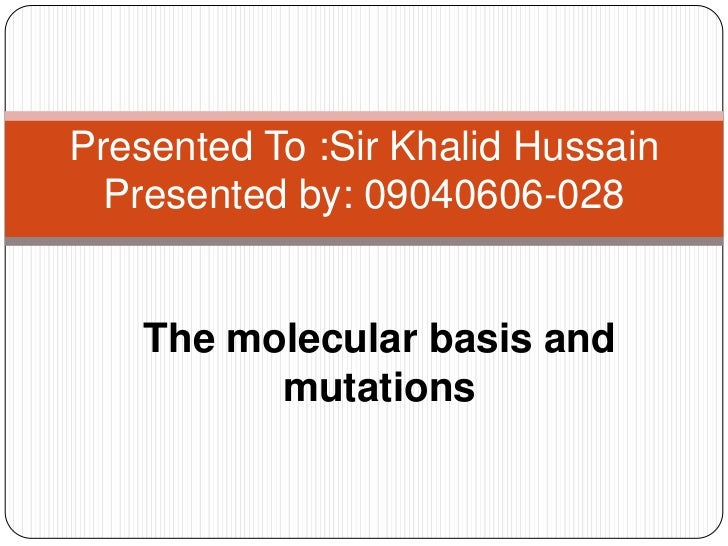 Presented To :Sir Khalid Hussain  Presented by: 09040606-028    The molecular basis and          mutations