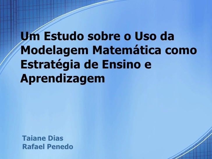 Um Estudo sobre o Uso da Modelagem Matemática como Estratégia de Ensino e Aprendizagem  Taiane Dias  Rafael Penedo