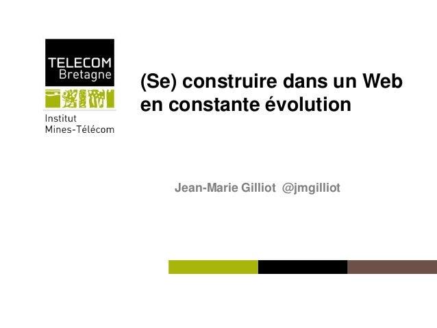 Institut Mines-Télécom (Se) construire dans un Web en constante évolution Jean-Marie Gilliot @jmgilliot
