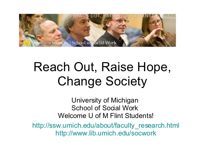 Reach Out, Raise Hope, Change Society University of Michigan  School of Social Work  Welcome U of M Flint Students! http:/...