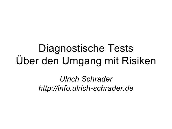 Diagnostische Tests Über den Umgang mit Risiken Ulrich Schrader http://info.ulrich-schrader.de