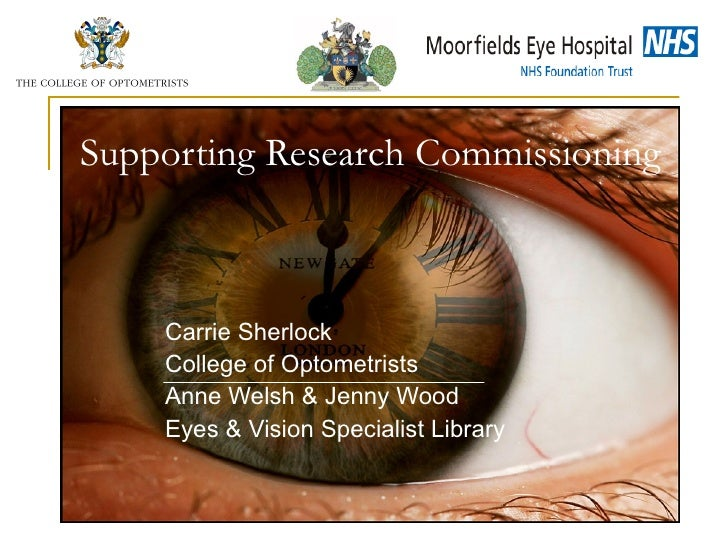 Supporting Research Commissioning Carrie Sherlock College of Optometrists Anne Welsh & Jenny Wood Eyes & Vision Specialist...