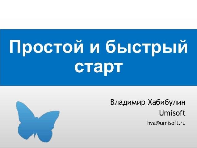 Простой и быстрый старт Владимир Хабибулин Umisoft hva@umisoft.ru
