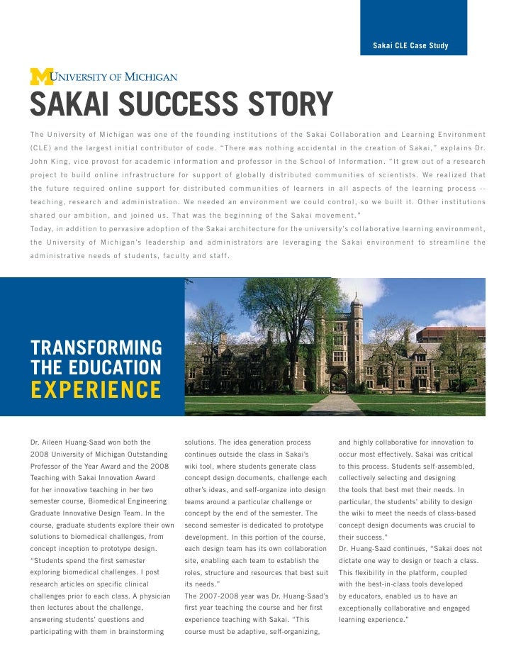 Sakai cLe case Study     Sakai SucceSS Story The University of Michigan was one of the founding institutions of the Sakai ...
