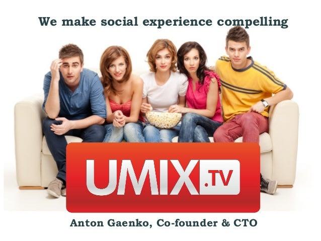 We make social experience compelling    Anton Gaenko, Co-founder & CTO