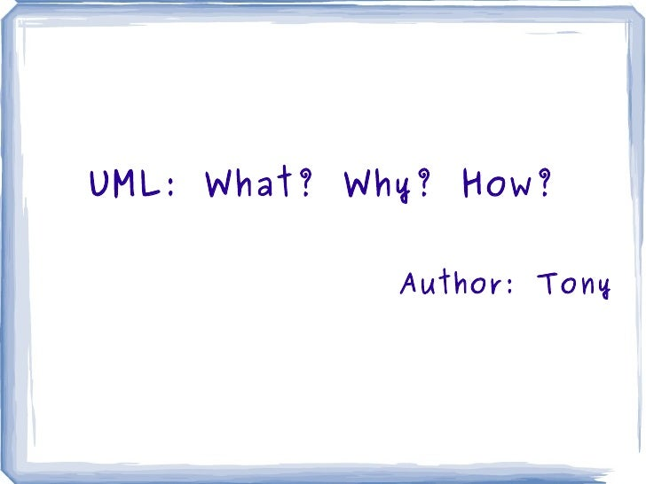 UML: What? Why? How? Author: Tony