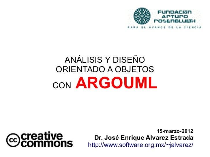 ANÁLISIS Y DISEÑOORIENTADO A OBJETOSCON   ARGOUML                               15-marzo-2012         Dr. José Enrique Alv...
