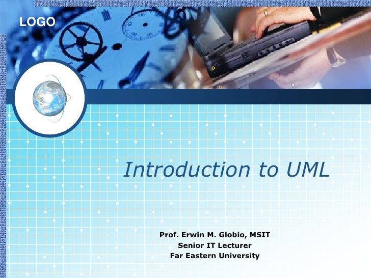 LOGO       Introduction to UML          Prof. Erwin M. Globio, MSIT               Senior IT Lecturer            Far Easter...