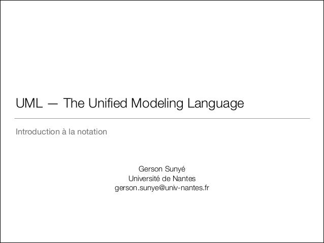 UML — The Unified Modeling Language Introduction à la notation Gerson Sunyé Université de Nantes gerson.sunye@univ-nantes.fr