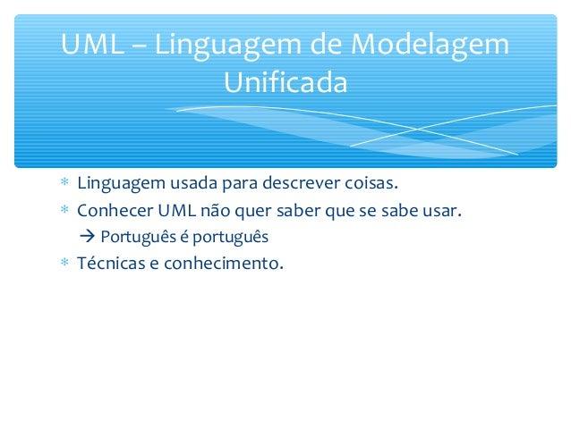 ∗ Linguagem usada para descrever coisas. ∗ Conhecer UML não quer saber que se sabe usar.  Português é português ∗ Técnica...