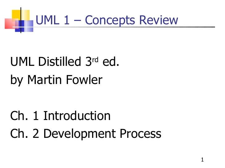 UML 1 – Concepts Review <ul><li>UML Distilled 3 rd  ed. </li></ul><ul><li>by Martin Fowler </li></ul><ul><li>Ch. 1 Introdu...