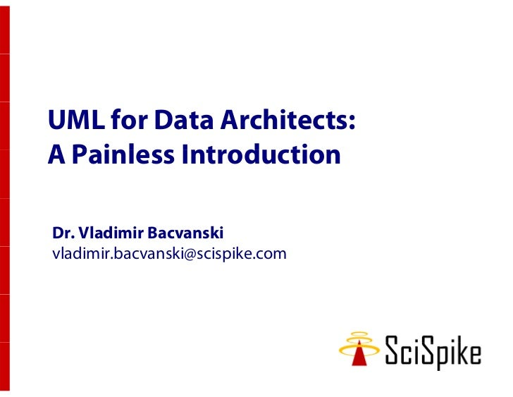 UML for Data Architects:A Painless IntroductionDr. Vladimir Bacvanskivladimir.bacvanski@scispike.com