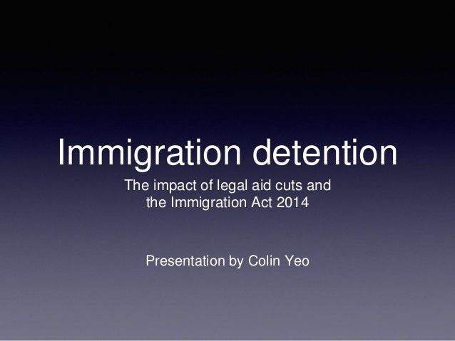 Immigration detention The impact of legal aid cuts and the Immigration Act 2014 Presentation by Colin Yeo