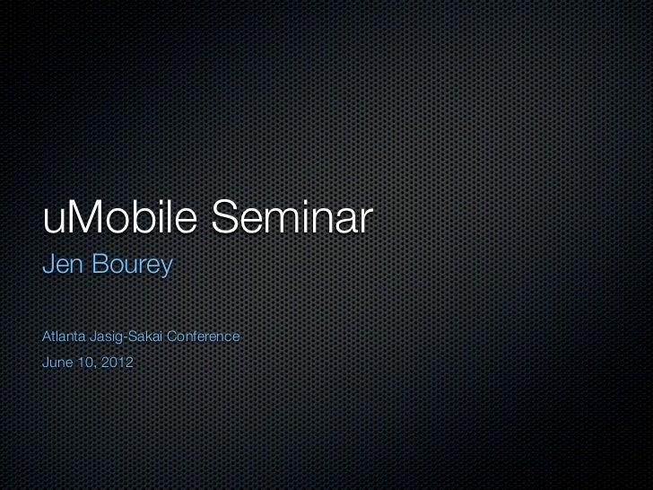 uMobile SeminarJen BoureyAtlanta Jasig-Sakai ConferenceJune 10, 2012