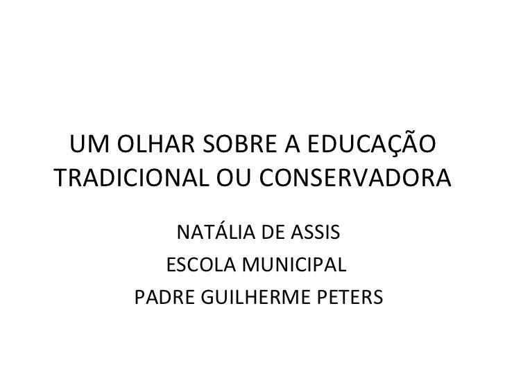 UM OLHAR SOBRE A EDUCAÇÃO TRADICIONAL OU CONSERVADORA NATÁLIA DE ASSIS ESCOLA MUNICIPAL  PADRE GUILHERME PETERS