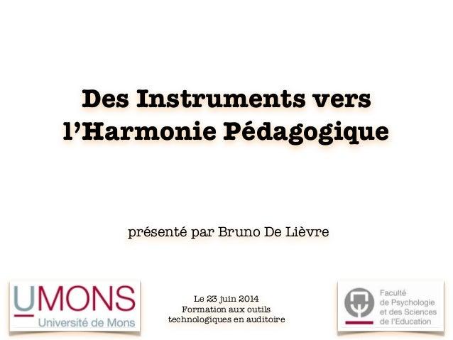 Des Instruments vers l'Harmonie Pédagogique présenté par Bruno De Lièvre Le 23 juin 2014 Formation aux outils technologiqu...