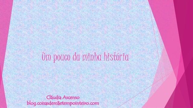 Um pouco da minha história Cláudia Ascenso blog.coisasdemãetempointeiro.com