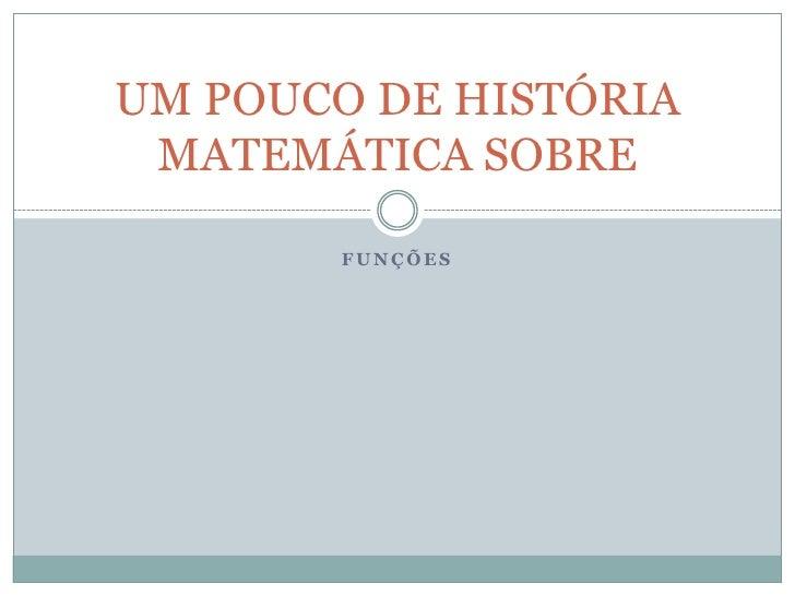 FUNÇÕES<br />UM POUCO DE HISTÓRIA MATEMÁTICA SOBRE<br />