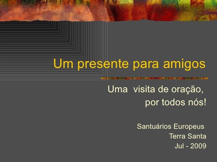Um presente para amigos Uma  visita de oração,  por todos nós! Santuários Europeus  Terra Santa Jul - 2009