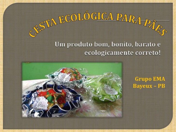 CESTA ECOLÓGICA PARA PÃES <br />Um produto bom, bonito, barato e ecologicamente correto! <br />Grupo EMA<br />Bayeux – PB ...
