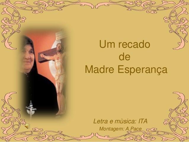 Um recado      deMadre Esperança Letra e mùsica: ITA   Montagem: A.Pace