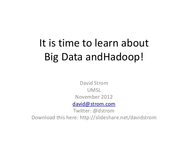 It is time to learn about     Big Data andHadoop!                    David Strom                       UMSL               ...