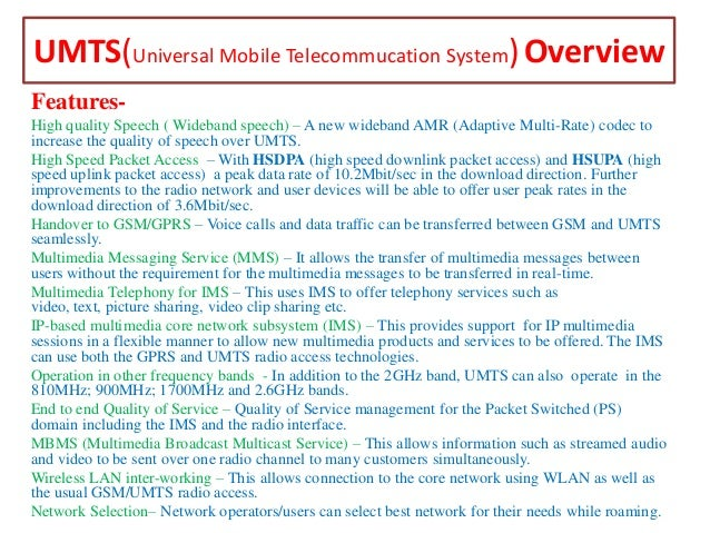 UMTS(Universal Mobile Telecommucation System) Overview FeaturesHigh quality Speech ( Wideband speech) – A new wideband AMR...