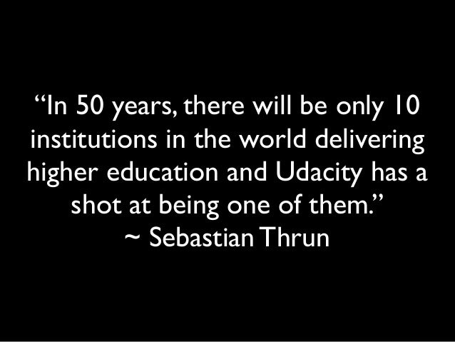 """In 50 years, there will be only 10 institutions in the world delivering higher education and Udacity has a shot at being ..."
